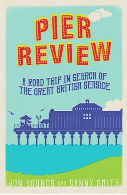 Pier review: A road trip in search of the Great British seaside - Jon Bounds and Danny Smith